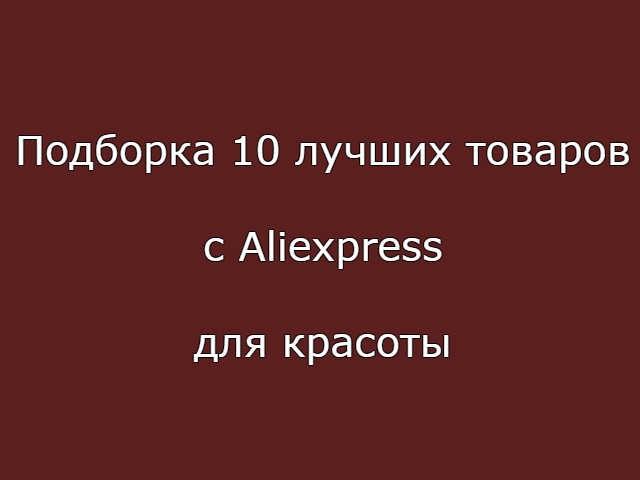 Подборка 10 лучших товаров с Aliexpress для красоты