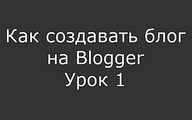 Как создавать блог на Blogger
